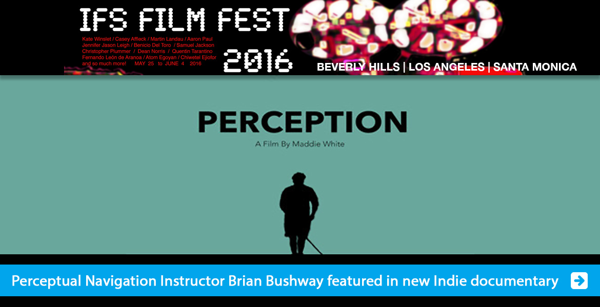Slide shows a web banner from the IFS Film Festival 2016 in Beverly Hills, Los Angeles and Santa Monica featuring stars like Kate Winslet, Caey Affleck, Martin Landau, Samuel Jackson and more. Below is black text on a green background that reads: Perception, a film by Maddie White above a black silhouette of WAFTB Instructor Brian Bushway. The banner text line reads: Perceptual Navigation Instructor Brian Bushway featured in new Indie documentary. Click here to go to the page.