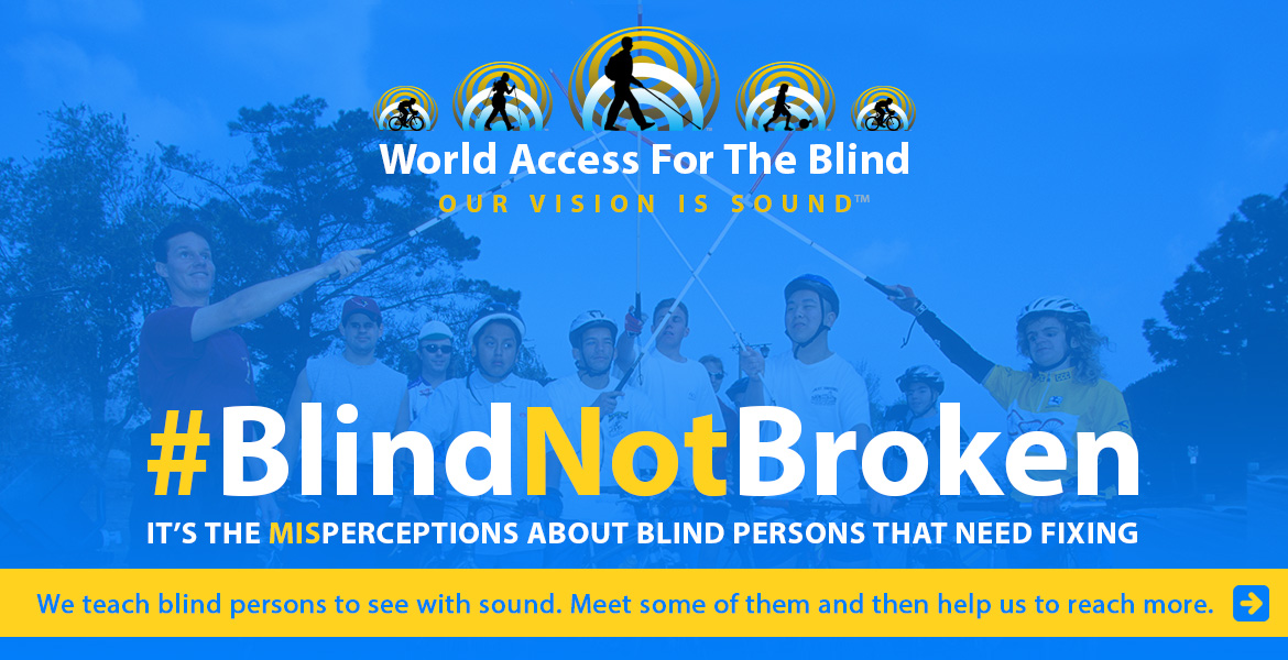World Access For The Blind logo. Hashtag Blind Not Broken. It's the misperceptions about blind persons that need fixing. We teach blind persons to see with sound. Meet some of them and then help us to reach more. Link arrow. Photo shows Daniel Kish and helmeted students on bicycles raising their full-length navigation canes in the air in an 'all for one and one for all' gesture.