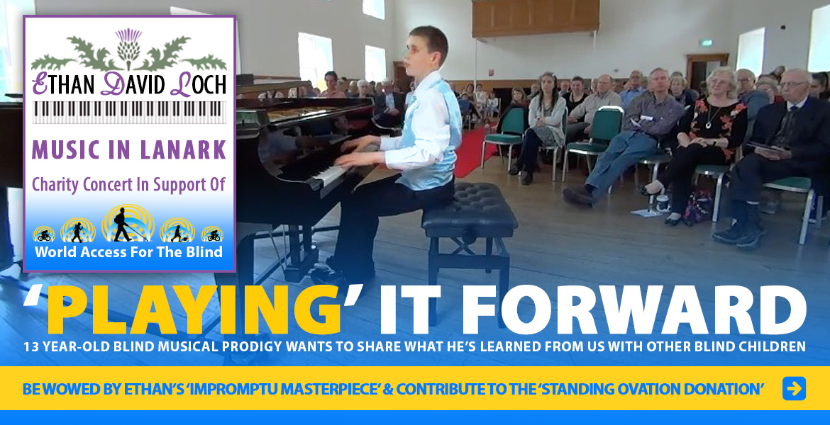 Promo Banner. Poster reads: Ethan David Loch. Music in Lanark. Charity Concert in support of World Access For The Blind.Photo: Ethan David Loch performs in front of an audience in Lanark, Scotland. Captions read: Playing it Forward. 13 year old blind musical prodigy wants to share what he's learned fromus with other blind children. Be wowed by Ethan's 'Impromptu Masterpiece' and congtribute to the 'Standing Ovation Donation'.
