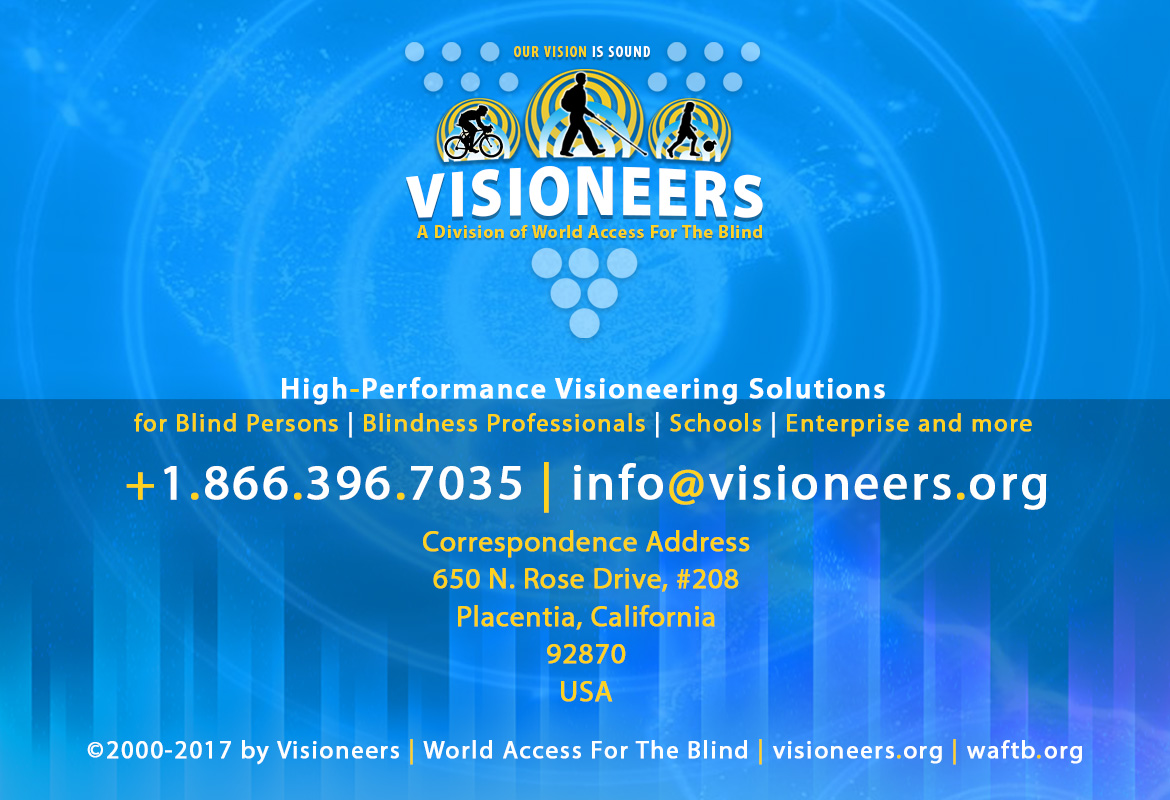 Visioneers, a division of World Access For The Blind. High Performance Visioneering Solutions for Blind Persons | Blindness Professionals | Schools | Enterprise and more. +1.866.396.7035 | info@visioneers.org. Correspondence address, 650 North Rose Drive, #208, Placentia, California, 92870, USA. © 2000-2017 by Visioneers | World Access For The Blind. visioneers.org | waftb.org | Image: Visioneers logo against echoing FlashSonar waves.