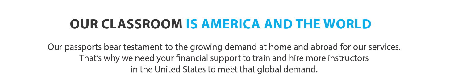 Text Banner reads: Our Classroom Is America and the World. Our passports bear testament to the growing demand at home and abroad for our services. That's why we need your financial support to train and hire more instructors in the United States to meet that global demand.