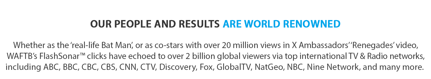 Whether as the 'real-life Bat Man', or as co-stars with over 20 million views in X Ambassadors' 'Renegades' video, WAFTB's FlashSonar™ clicks have echoed to over 2 billion global viewers via top international TV & Radio networks, including ABC, BBC, CBC, CBS, CNN, CTV, Discovery, Fox, GlobalTV, NatGeo, NBC, Nine Network, and many more.