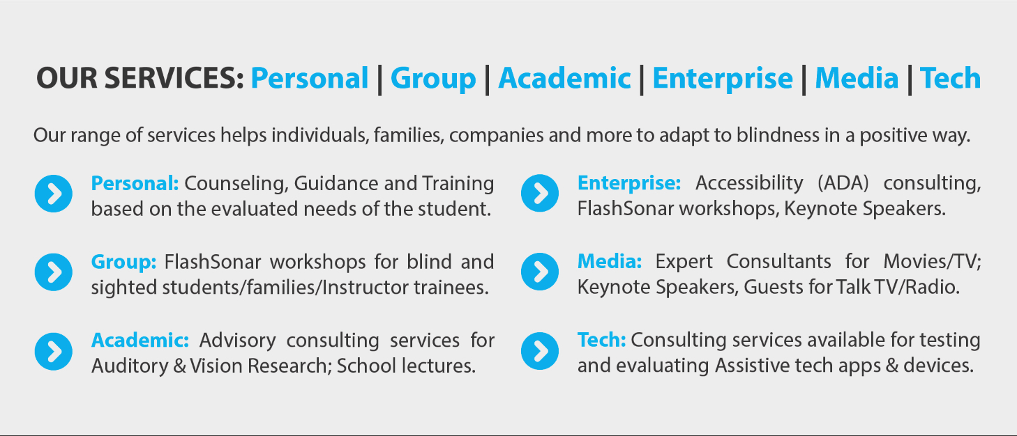 Text Banner Reads: Our Services: Personal, Group, Academic, Enterprise, Media, Tech. Our range of services helps individual families, companies and more to adapt to blindness in a positive way. Personal: Counseling, Guidance and Training based on the evaluated needs of the student. Group: FlashSonar workshops for blind and sighted students/families/instructor trainees. Academic: Advisory consulting services for Auditory & Vision research; School lectures. Enterprise: Accessibility (ADA) consulting, FlashSonar workshops, Keynote Speakers. Media: Expert consultants for Movies/TV; Keynote Speakers, Guests for Talk TV/Radio. Tech: Consulting services available for testing and evaluating Assistive tech apps and devices.