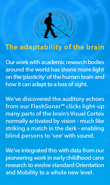 A graphic of the World Access For The Blind logo is followed by the text: The adaptability of the human brain. Our work with academic research bodies around the world has shone more light on the 'plasticity' of the human brain and how it can adapt to a loss of sight. We've discovered the auditory echoes from our FlashSonar™ clicks light-up parts of the brain's Visual Cortex normally used to see, like striking a match in the dark, enabling blind persons to 'see' with sound. We've integrated this with data from our pioneering work in early childhood cane research to evolve standard Orientation and Mobility to a whole new level.