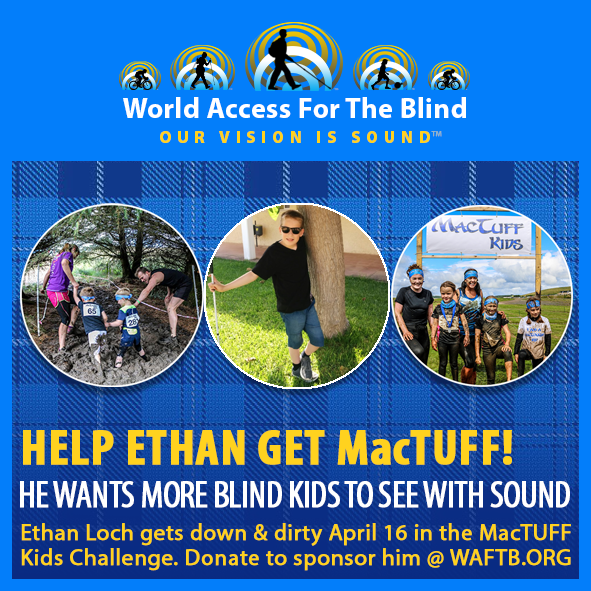 Help Ethan get MacTuff! He wants more blind kids to see with sound. Ethan loch gets down and dirty April 16th in the MacTuff Kids Challenge. Donate to sponsor him at waftb.org. Three circular picture frames are set against a blue tartan background. From left to right they contain a photo of parents with two small boys all trying to make their way through deep mud. The second shows Ethan Loch standing against a tree with his white cane. The third shows two mothers standing with their kids covered in mud under a MacTuff Kids sign.