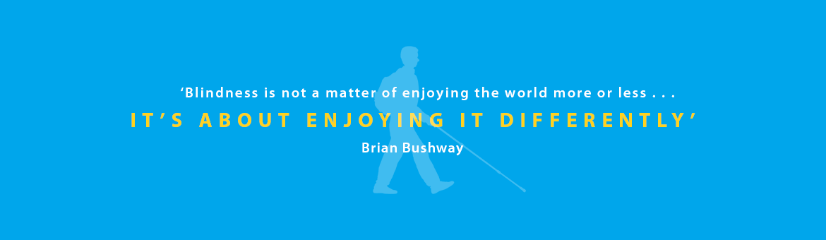 Quote banner reads: 'Blindness is not a matter of enjoying the world more or less . . . it's about enjoying it differently' Brian Bushway.
