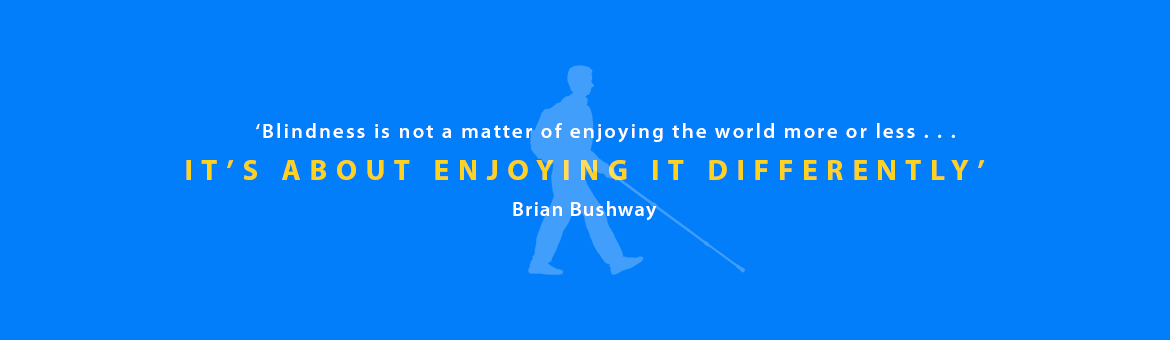 Quote caption: Caption: 'Blindness is not a matter of enjoying the world more or less . . . it's about enjoying it differently' - Brian Bushway.