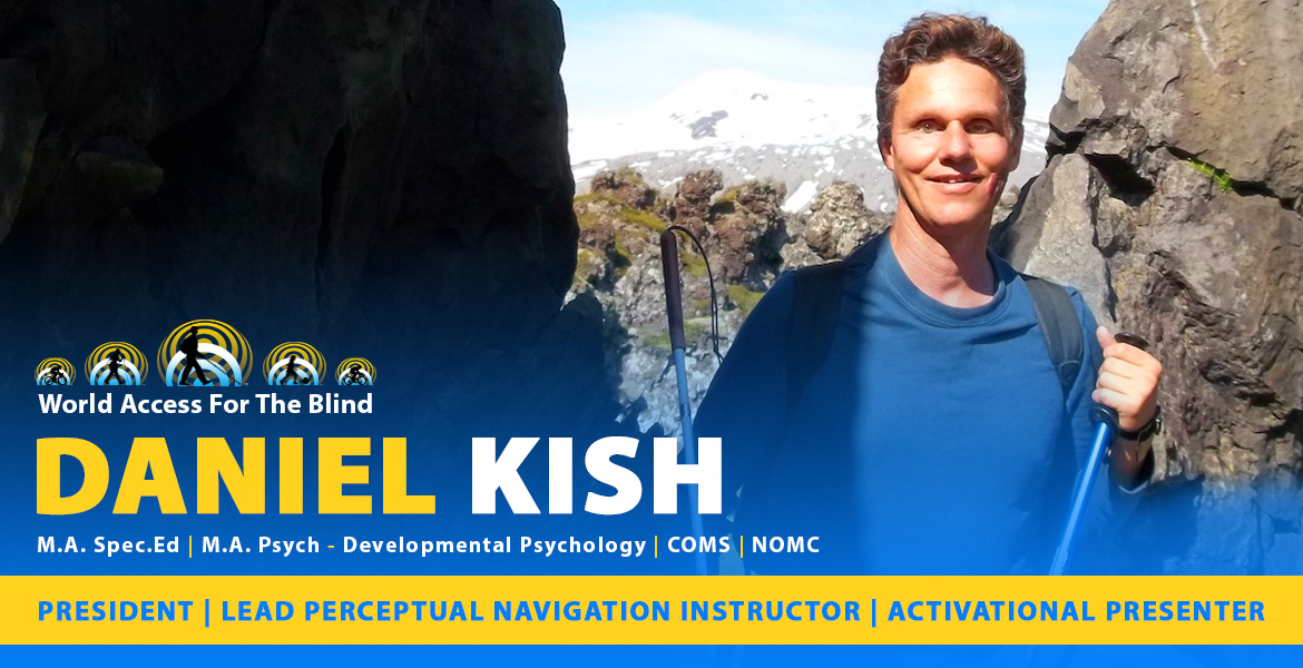 Daniel Kish Page Banner: Photo: Daniel stands between a rock formation in Iceland. Caption: President, Lead Perceptual Navigation Instructor, Activational Presenter. Masters Degree in Special Education, Master's Degree in Developmental Psychiatry | COMS | NOMC .