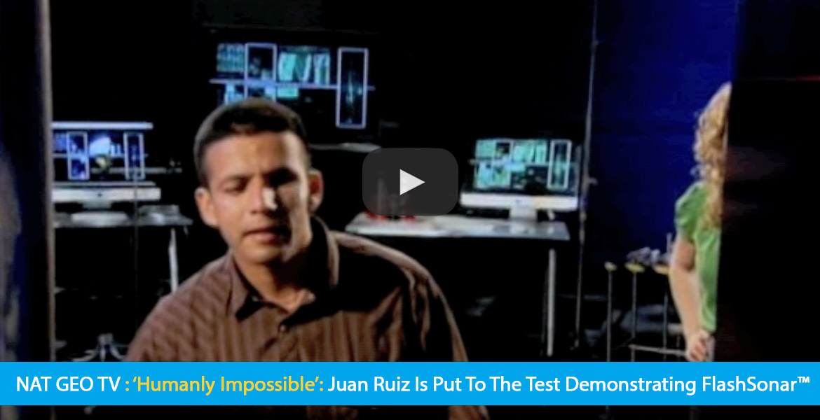 Large Video thumbnail shows World Access For The Blind Perceptual Navigation Instructor Juan Ruiz in a dark studio 'lab' as he goes through a series of tests. Text band reads: NAT GEO TV: 'Humanly Impossible: Juan Ruiz is put to the test demonstrating FlashSonar. CLick on the thumbnail to go to the video.