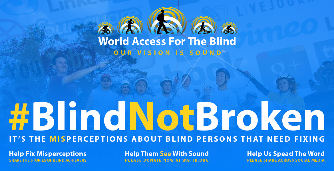 Blind Not Broken. It's the misperceptions about blind persons that need fixing. Share the stories of blind achievers. Help them See with Sound; Please donate now at waftb.org. Help us spread the word, please share across social media. Image of Daniel Kish and students raising their white canes in an 'all for one, one for all' gesture against a backdrop of social media logos, with the World Access For The Blind logo in the top foreground.