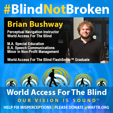 Brian Bushway, Perceptual Navigation Instructor, World Access For The Blind. M.A. Special Education, B.A. Speech Communications, Minor in Non-Profit Management. World Access For The Blind FlashSonar graduate.