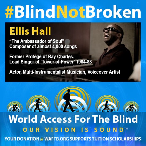 Ellis Hall. Blind not broken. 'The Ambassador of Soul'; Composer of almost 4,000 songs; Former protegé of Ray Charles; Lead singer of 'Tower of Power' 1984-88; Actor, multi-instrumnetalist Musician, Voiceover Artist. Photo shows Ellis is a recording studio laughing between takes. WAFTB logo and tagline: You donation @ WAFTB.ORG supports tuition scholarships.