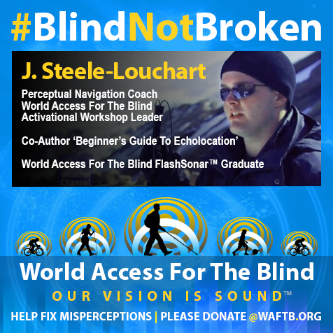 J. Steele-Louchart, Perceptual Navigation Coach, World Access For The Blind, Activational Workshop Leader. Co-Author 'Beginner's Guide To Echolocation'. World Access For The Blind FlashSonar Graduate.