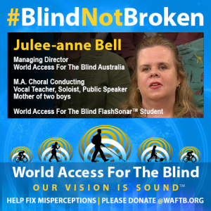 Julee-anne Bell, Blind Not Broken, Managing Director, World Access For The Blind Australia, M.A. Choral Conducting; Vocal teacher, Soloist, Publlic Speaker; Mother of two boys. World Access For The Blind Flash Sonar Student.
