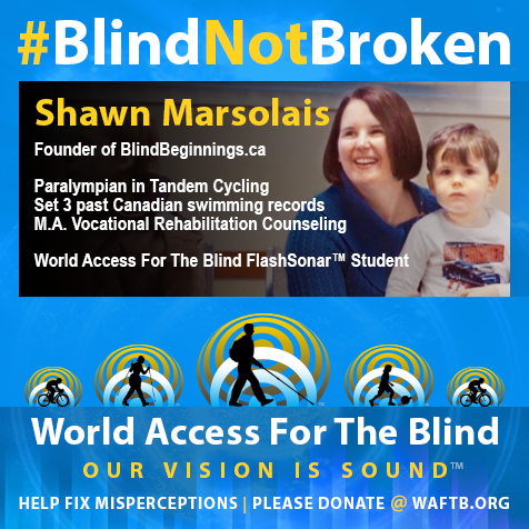 Shawn Marsolais, Founder of BlindBeginnings.ca; Paralympian in Tandem Cycling, Set 3 past Canadian Swimming Records, M.A. Vocational Rehabilitation Counseling. World Access For The Blind FlashSonar Student.
