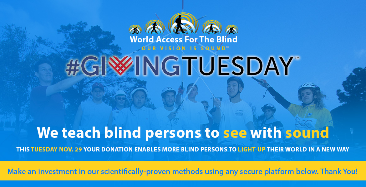 World Access For The Blind. Our Vision is Sound. Giving Tuesday. We teach blind persons to see with sound. This Tuesday November 29th your donation enables more blind persons to light-up their world in a new way. Make an investment in our scientifically-proven methods using any secure platform below. Thank You. Image: Photo shows WAFTB President Daniel Kish leading blind cyclists in a 'all for one - one for all' salute with their white canes raised high.
