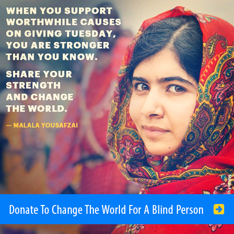 When you support worthwhile causes on Giving Tuesday, you are stronger than you know. Share your strength and change the world - Malala Yousafzai. Headline: Donate To Change The World For A Blind Person. Image: Photo of Malala wearing a bright red and patterned headscarf.