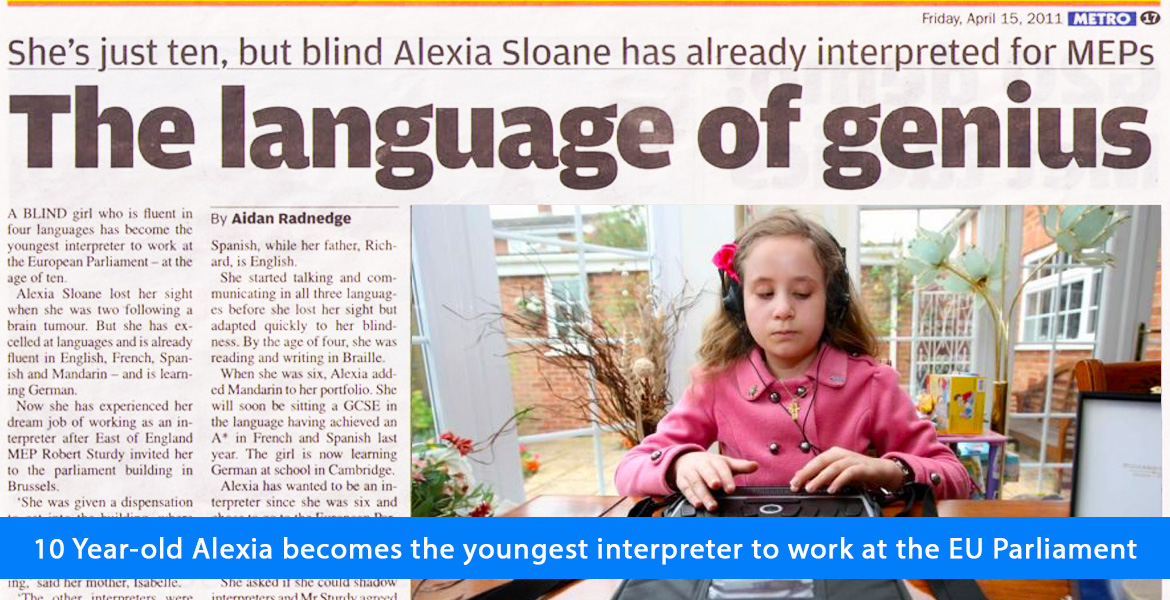 10 year-old Alexia becomes the youngest interpreter to work at the EU Parliament. Image. A newspaper clipping headlined: She's just ten, but blind Alexia Sloane has already interpreted for MEPS. The language of genius. Photo in the article shows Alexia sitting in an outdoor gazebo working on her Braille computer at a table.