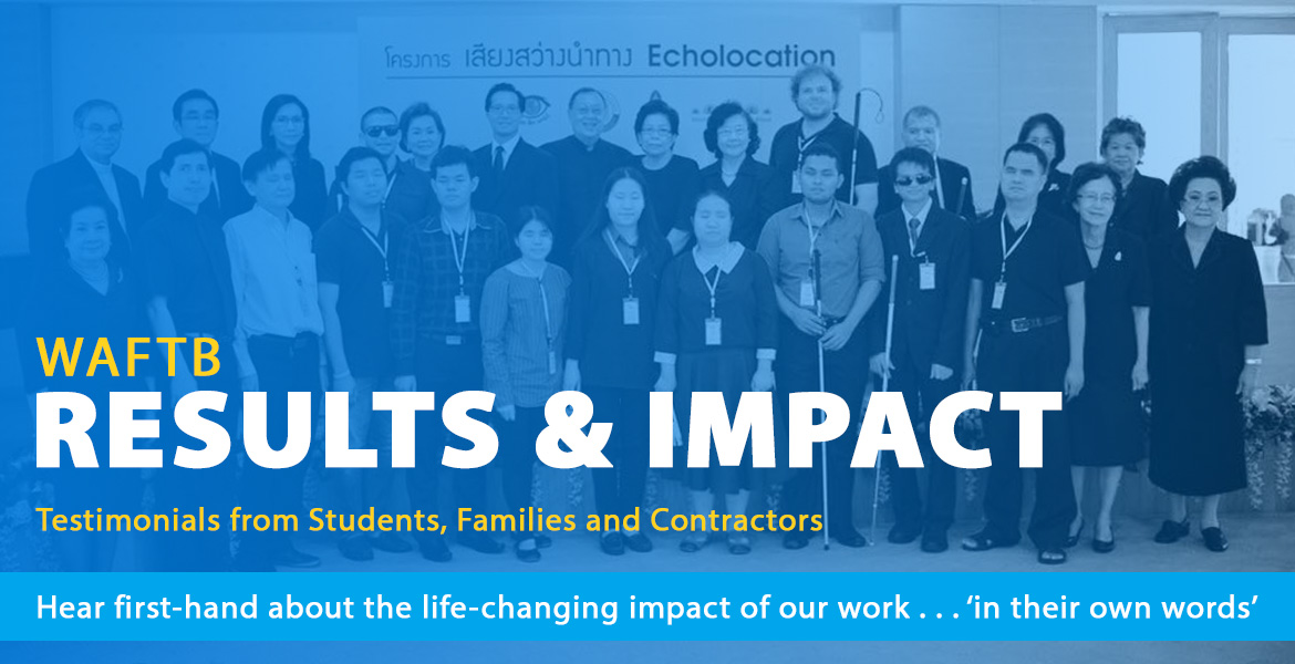 World Access For The Blind Results and Impact. Testimonials from students, families and contractors. Hear first-hand about the life-changing impact of our work 'in their own words'. Image shows WAFTB Perceptual Navigation Instructors Juan Ruiz and Brian Bushway standing with students and staff of the Foundation For The Blind In Thailand in front of a backdrop that features Thai characters with the word 'Echolocation'.