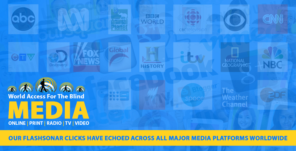 World Access For The Blind Media. Online, Print, Radio, TV, Video. Our FlashSonar clicks have echoed across all major media platforms worldwide. Image: Collection of network logos are blended with online media logos.