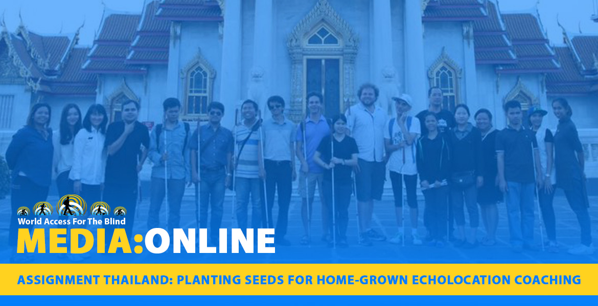 Media: Online: Assignment Thailand: Planting seeds for home-grown echolocation coaching. Image. WAFTB President Daniel Kish and WAFTB Perceptual Navigation Instructor Brian Bushway stand with blind coaching students outside a temple in Bangkok, Thailand.