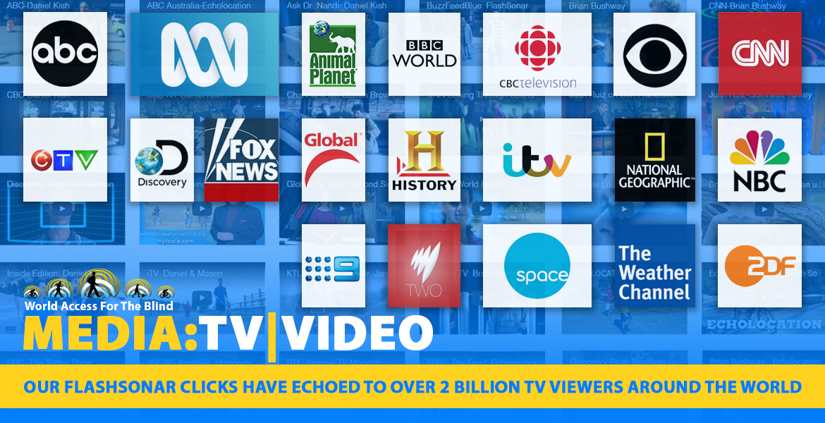 Media:TV|Video. Our FlashSonar clicks have echoed to over 2 billion TV viewers around the world.Image features a montage of TV Network logos against a backdrop of video thumbnails from reports and features about World Access For The Blind.