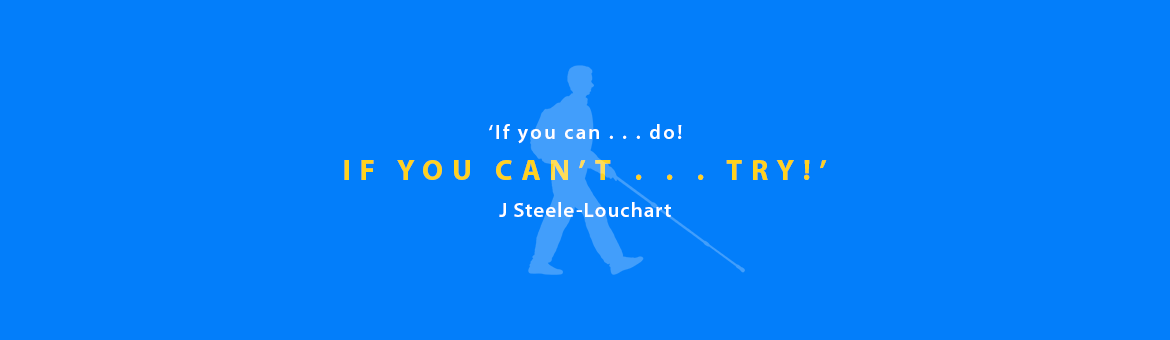 Quote: If you can . . . do! If you can't . . . try! J.Steele-Louchart