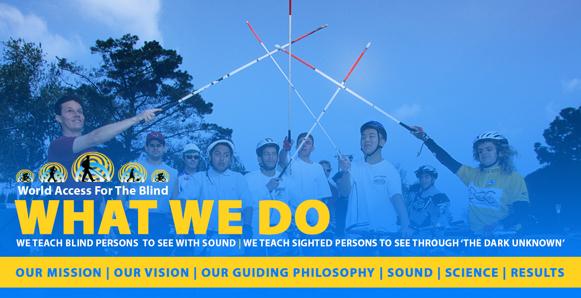 What We Do. We teach blind persons to see with sound. We teach sighted persons to see through 'the Dark Unknown'. Our Mission   Our Vision   Our Guiding Philosop[hy   Sound   Science   Results. Image: Photo shows Daniel Kish with students on bicycles all raising their navigation canes in an 'All for one, and One for all salute.