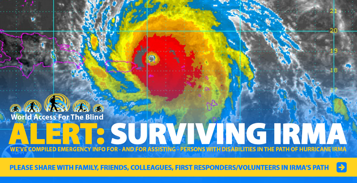 WAFTB: ALERT: Surviving Irma. We've compiled emergency info for - and for assisting - persons with disabilities in the path of Hurricane Irma. Please share with family, friends, colleagues and First Responders/volunteers in Irma's path. Image: Satellite photo of Hurricane Irma. Click to go to the special coverage page.