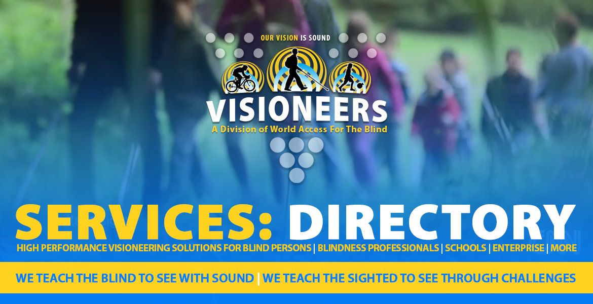 Services: Directory. Visioneers logo is superimposed over a blurred video frame of Daniel Kish working with students in Germany. Captions: High Performance Visioneering solutions for blind persons   blindness professionals   schools   Enterprise   More. We teach the blind to see with sound   We teach the sighted to see through challenges.