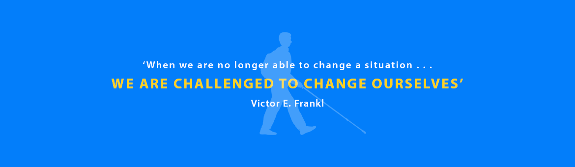 Quote: 'When we are no longer able to change a situation . . . we are challenged to change ourselves. Victor E. Frankl.